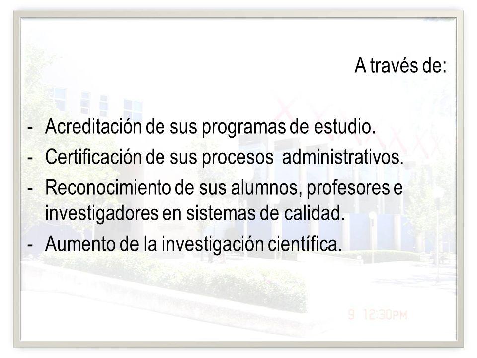 A través de: -Acreditación de sus programas de estudio. -Certificación de sus procesos administrativos. -Reconocimiento de sus alumnos, profesores e i