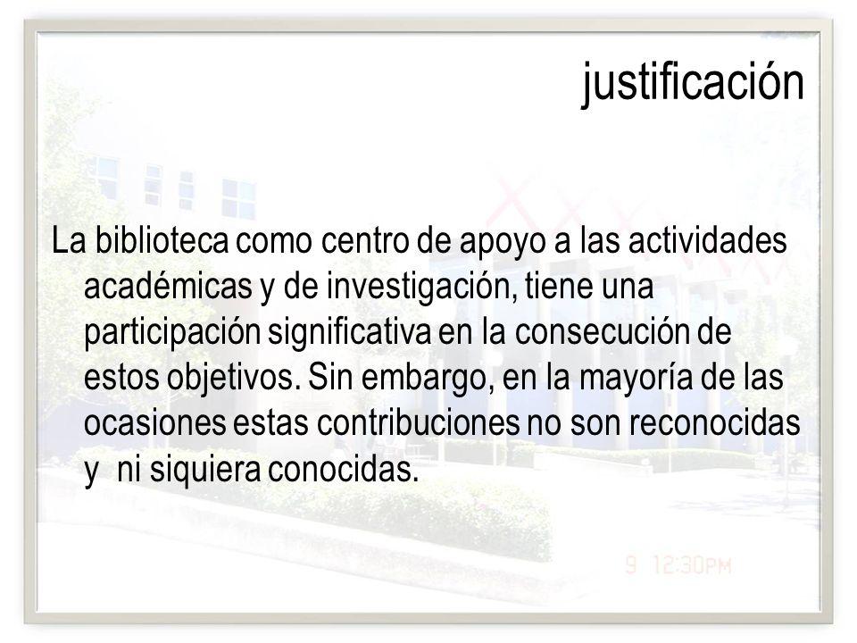 justificación La biblioteca como centro de apoyo a las actividades académicas y de investigación, tiene una participación significativa en la consecuc