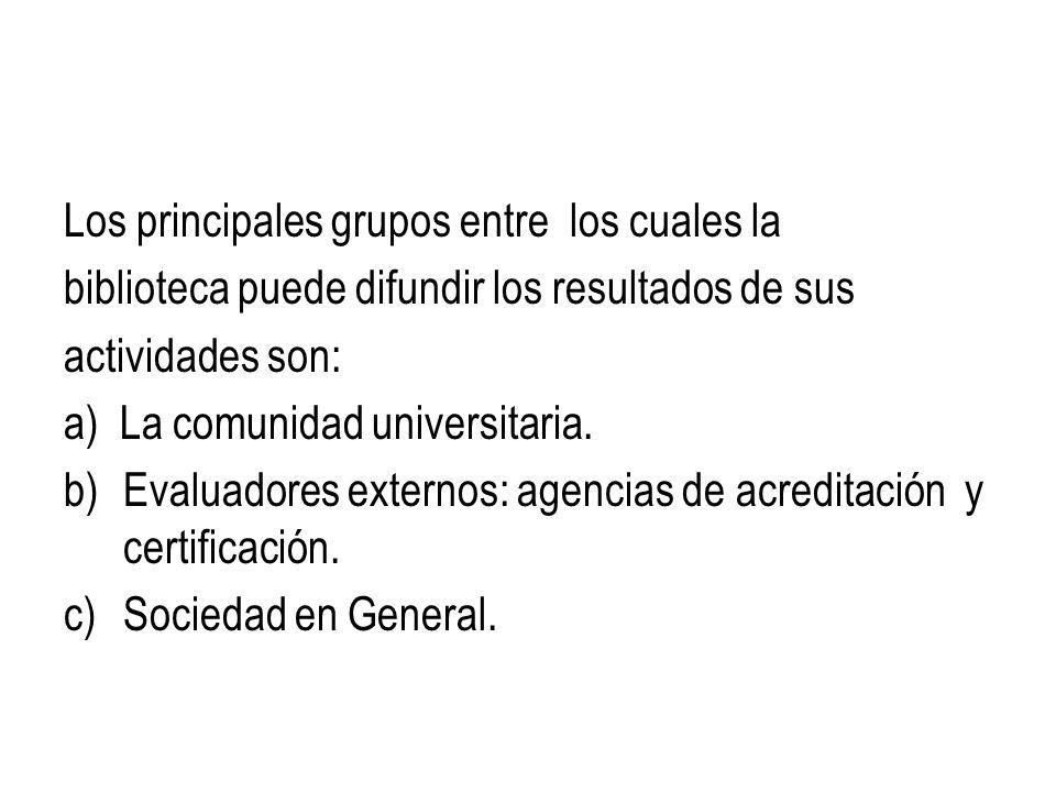Los principales grupos entre los cuales la biblioteca puede difundir los resultados de sus actividades son: a) La comunidad universitaria. b)Evaluador