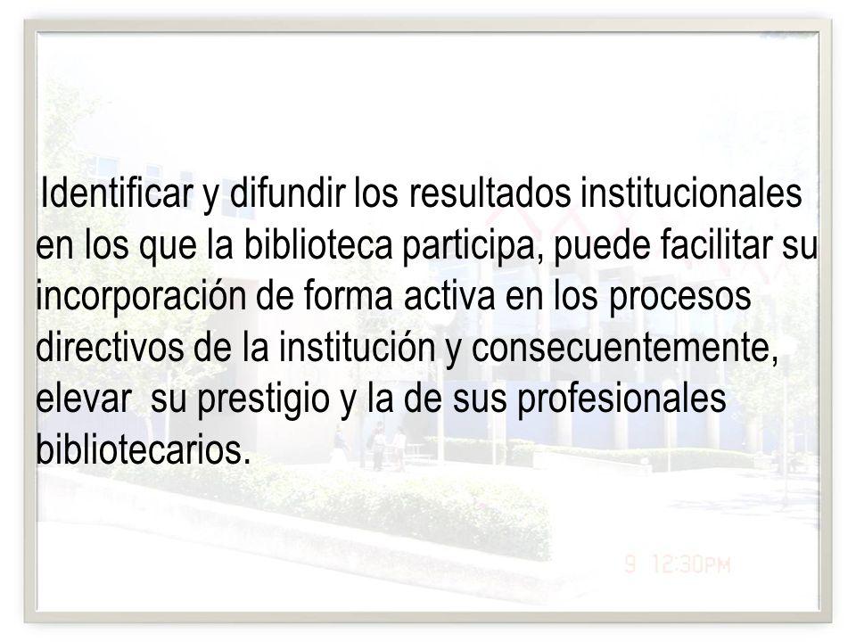 Identificar y difundir los resultados institucionales en los que la biblioteca participa, puede facilitar su incorporación de forma activa en los proc