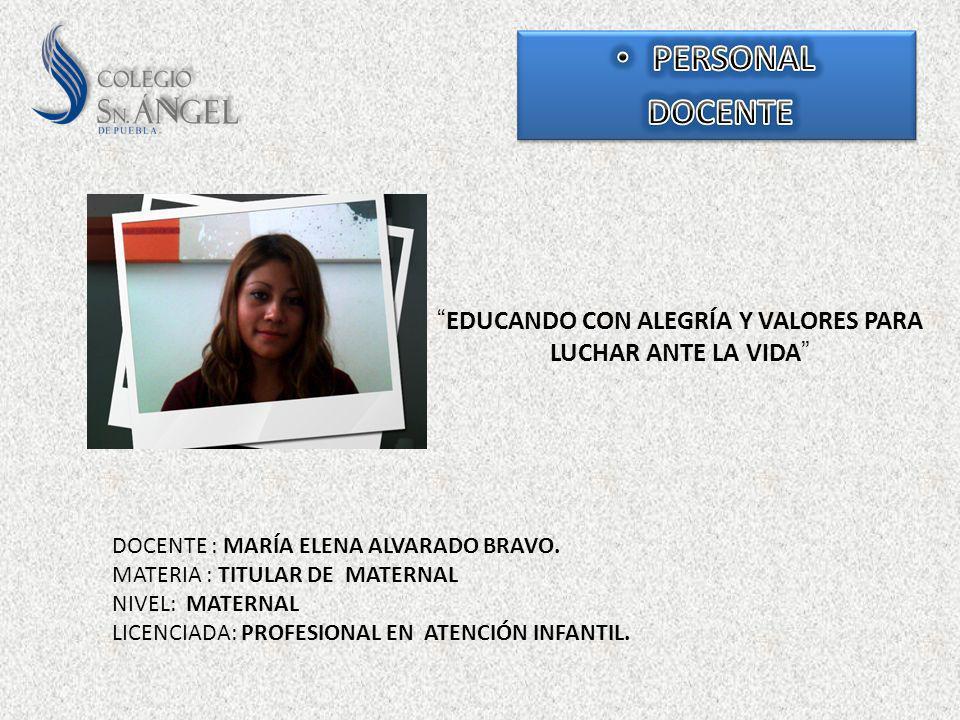 EDUCANDO CON ALEGRÍA Y VALORES PARA LUCHAR ANTE LA VIDA DOCENTE : MARÍA ELENA ALVARADO BRAVO. MATERIA : TITULAR DE MATERNAL NIVEL: MATERNAL LICENCIADA