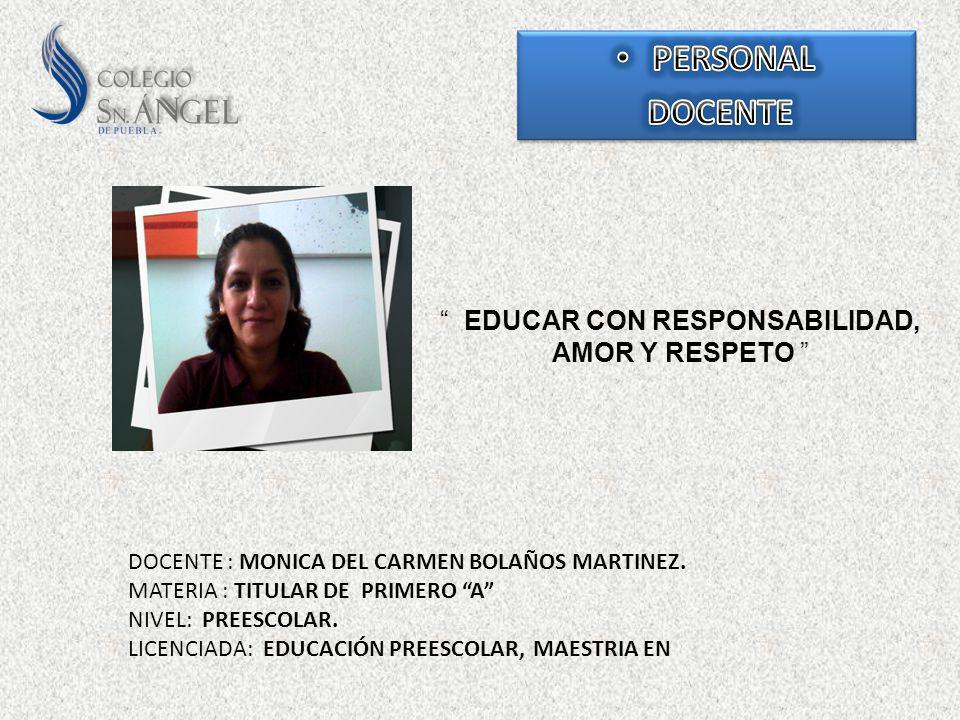 EDUCAR CON RESPONSABILIDAD, AMOR Y RESPETO DOCENTE : MONICA DEL CARMEN BOLAÑOS MARTINEZ. MATERIA : TITULAR DE PRIMERO A NIVEL: PREESCOLAR. LICENCIADA: