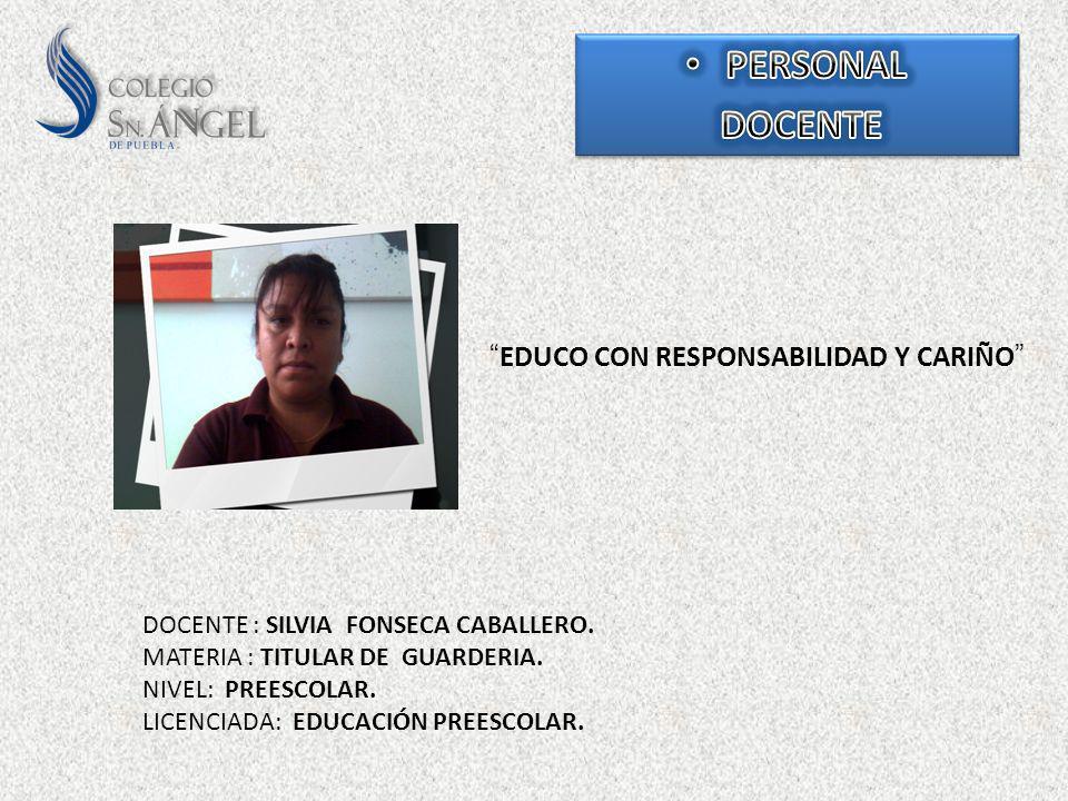 EDUCO CON RESPONSABILIDAD Y CARIÑO DOCENTE : SILVIA FONSECA CABALLERO. MATERIA : TITULAR DE GUARDERIA. NIVEL: PREESCOLAR. LICENCIADA: EDUCACIÓN PREESC
