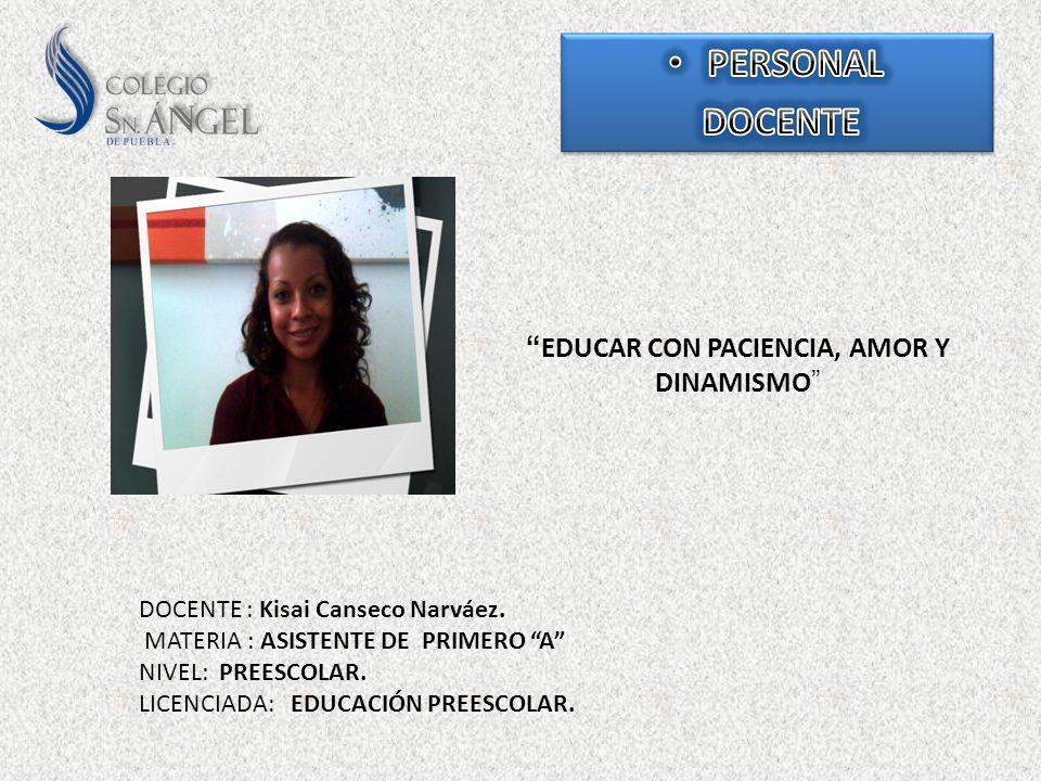 EDUCAR CON PACIENCIA, AMOR Y DINAMISMO DOCENTE : Kisai Canseco Narváez. MATERIA : ASISTENTE DE PRIMERO A NIVEL: PREESCOLAR. LICENCIADA: EDUCACIÓN PREE