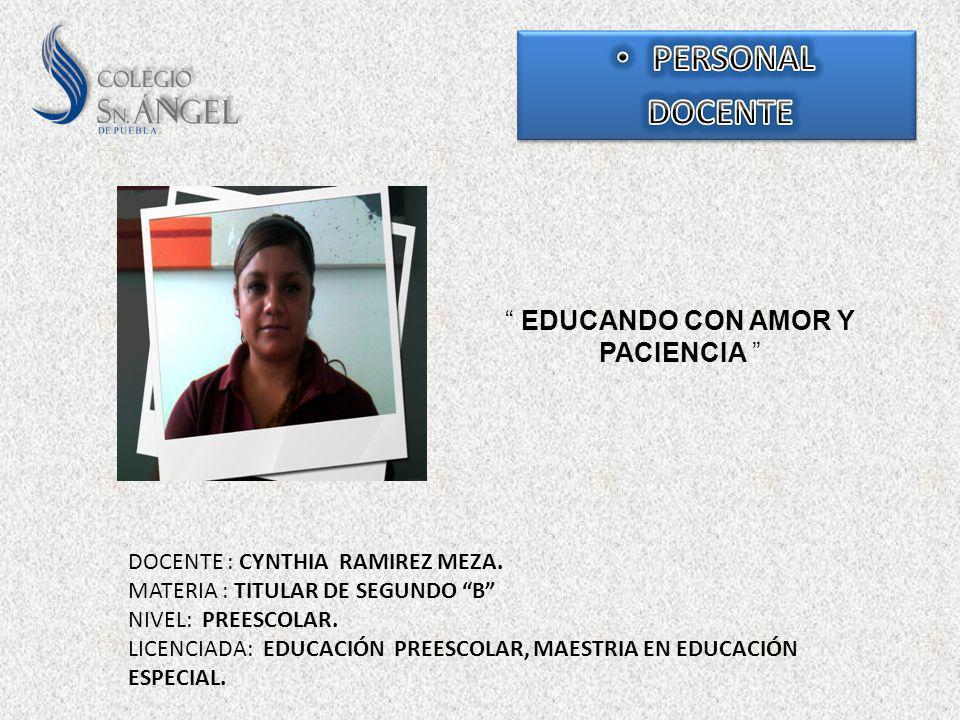 EDUCANDO CON AMOR Y PACIENCIA DOCENTE : CYNTHIA RAMIREZ MEZA. MATERIA : TITULAR DE SEGUNDO B NIVEL: PREESCOLAR. LICENCIADA: EDUCACIÓN PREESCOLAR, MAES