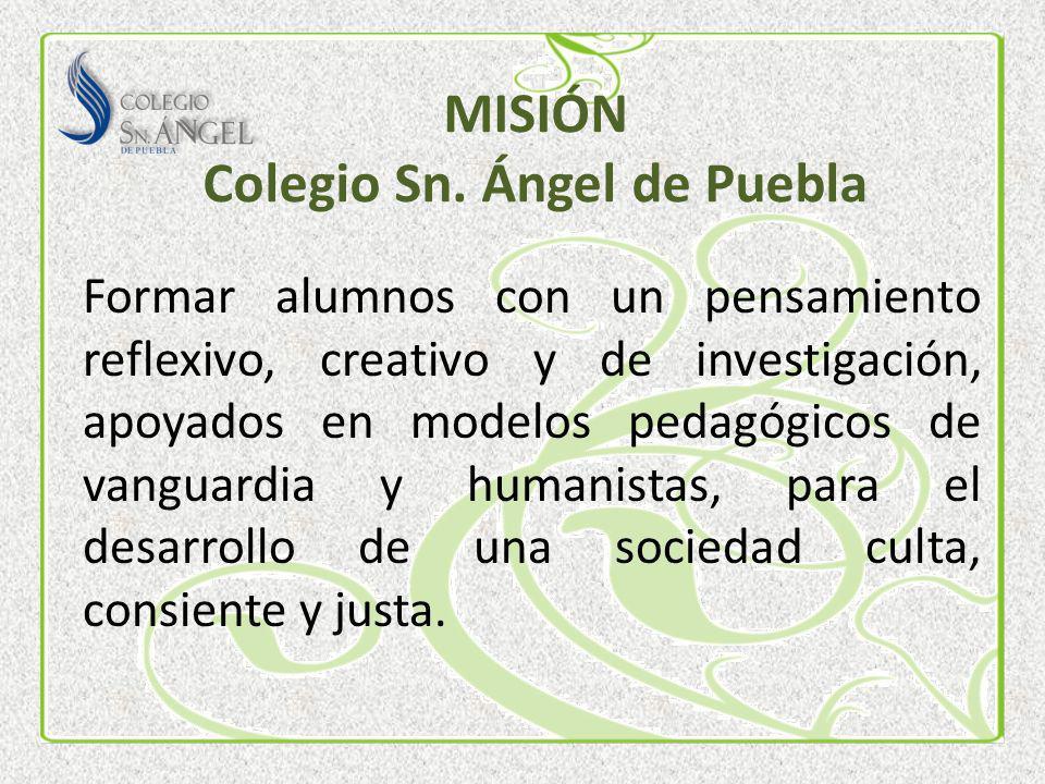 MISIÓN Colegio Sn. Ángel de Puebla Formar alumnos con un pensamiento reflexivo, creativo y de investigación, apoyados en modelos pedagógicos de vangua