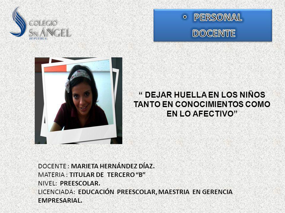 DEJAR HUELLA EN LOS NIÑOS TANTO EN CONOCIMIENTOS COMO EN LO AFECTIVO DOCENTE : MARIETA HERNÁNDEZ DÍAZ. MATERIA : TITULAR DE TERCERO B NIVEL: PREESCOLA