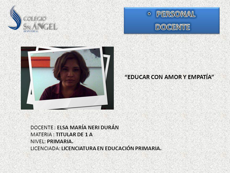 EDUCAR CON AMOR Y EMPATÍA DOCENTE : ELSA MARÍA NERI DURÁN MATERIA : TITULAR DE 1 A NIVEL: PRIMARIA. LICENCIADA: LICENCIATURA EN EDUCACIÓN PRIMARIA.