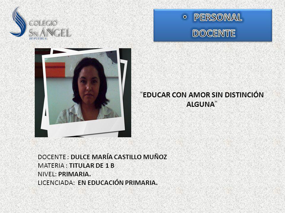 EDUCAR CON AMOR SIN DISTINCIÓN ALGUNA DOCENTE : DULCE MARÍA CASTILLO MUÑOZ MATERIA : TITULAR DE 1 B NIVEL: PRIMARIA. LICENCIADA: EN EDUCACIÓN PRIMARIA