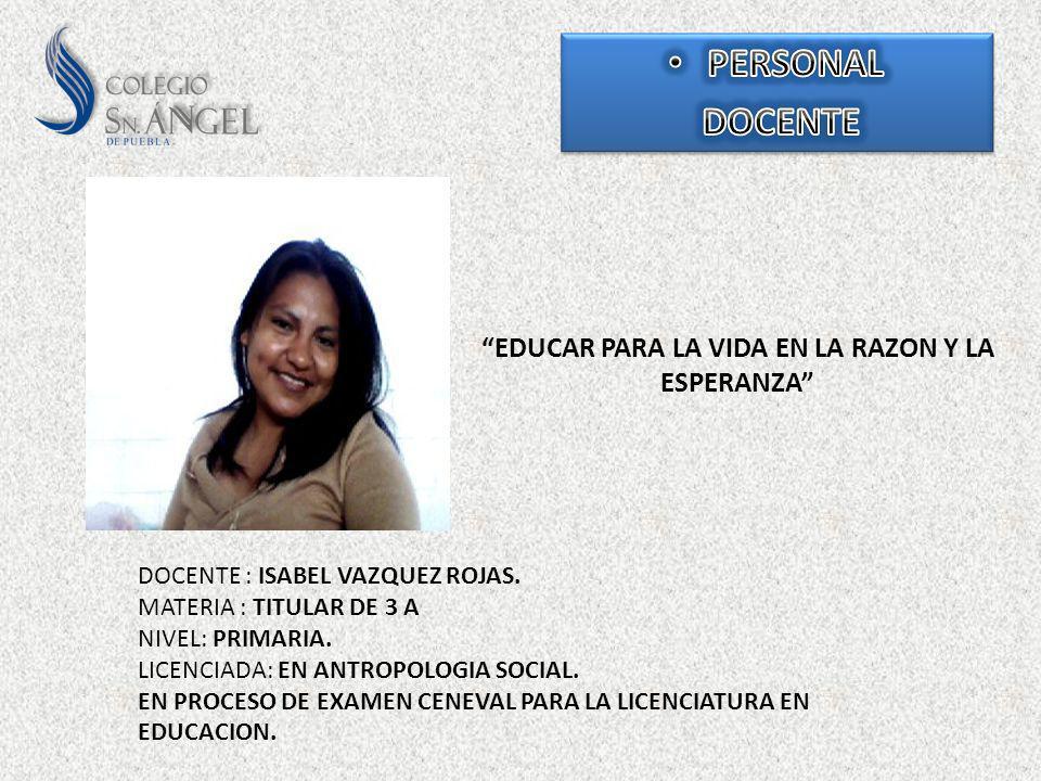 EDUCAR PARA LA VIDA EN LA RAZON Y LA ESPERANZA DOCENTE : ISABEL VAZQUEZ ROJAS. MATERIA : TITULAR DE 3 A NIVEL: PRIMARIA. LICENCIADA: EN ANTROPOLOGIA S