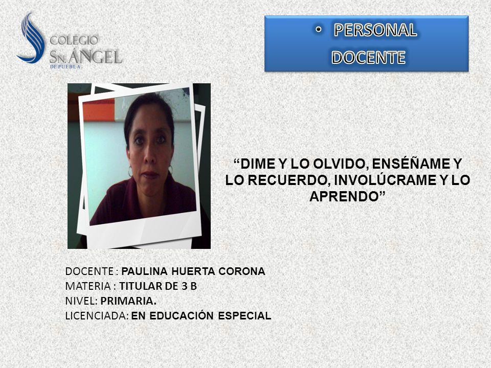 DIME Y LO OLVIDO, ENSÉÑAME Y LO RECUERDO, INVOLÚCRAME Y LO APRENDO DOCENTE : PAULINA HUERTA CORONA MATERIA : TITULAR DE 3 B NIVEL: PRIMARIA. LICENCIAD