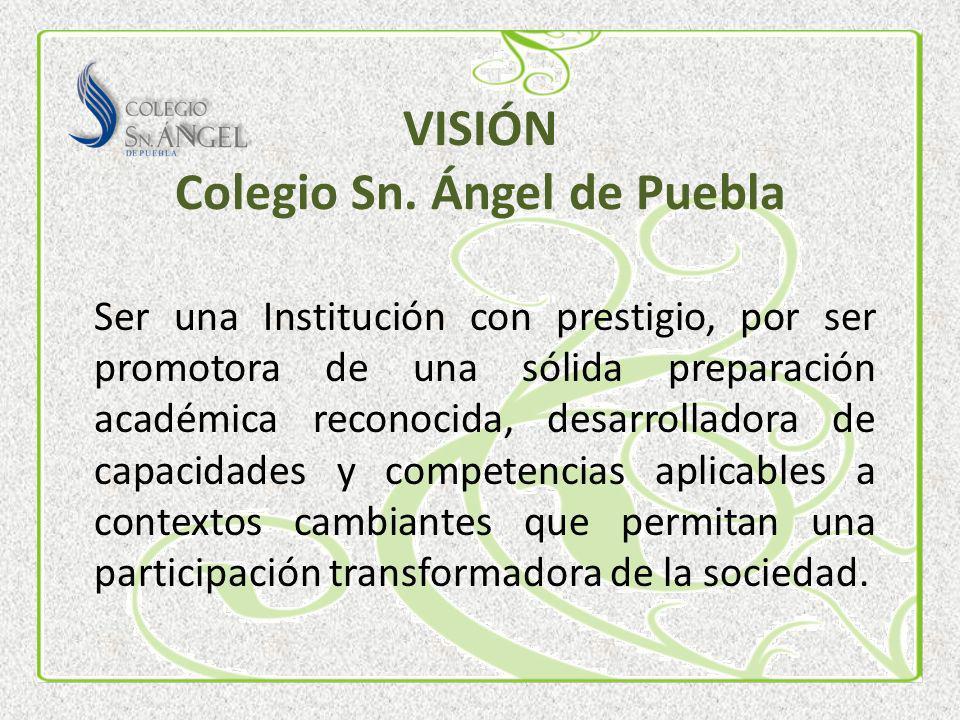 VISIÓN Colegio Sn. Ángel de Puebla Ser una Institución con prestigio, por ser promotora de una sólida preparación académica reconocida, desarrolladora