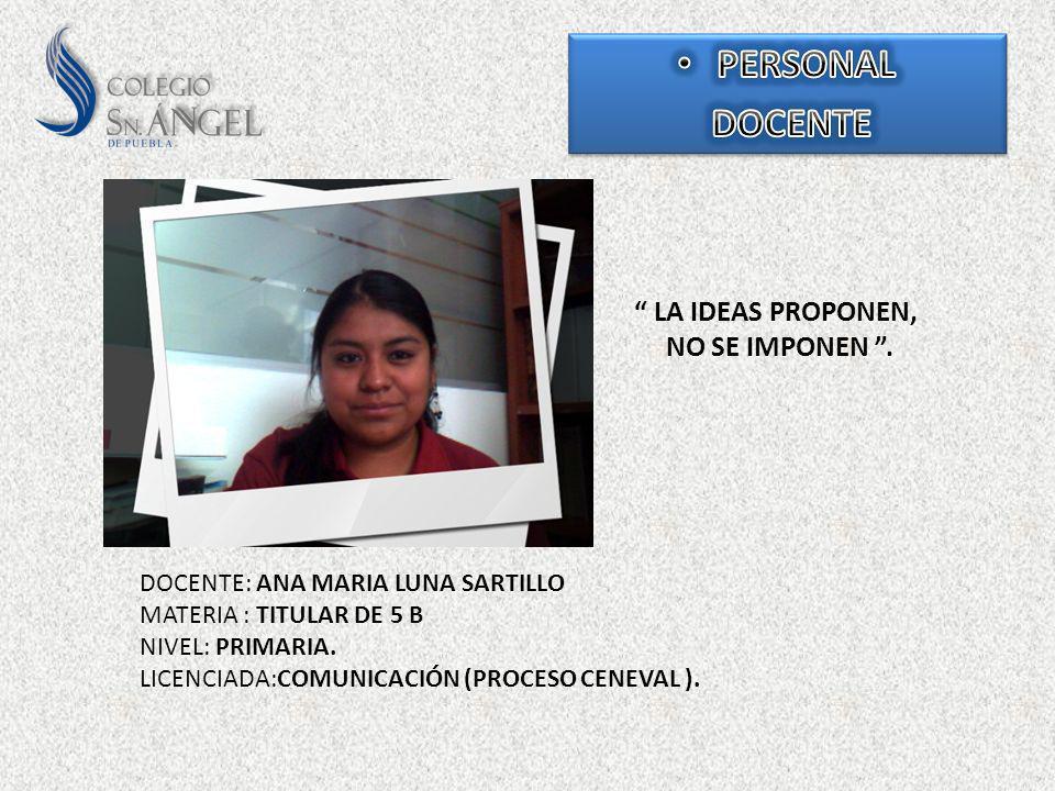 LA IDEAS PROPONEN, NO SE IMPONEN. DOCENTE: ANA MARIA LUNA SARTILLO MATERIA : TITULAR DE 5 B NIVEL: PRIMARIA. LICENCIADA:COMUNICACIÓN (PROCESO CENEVAL