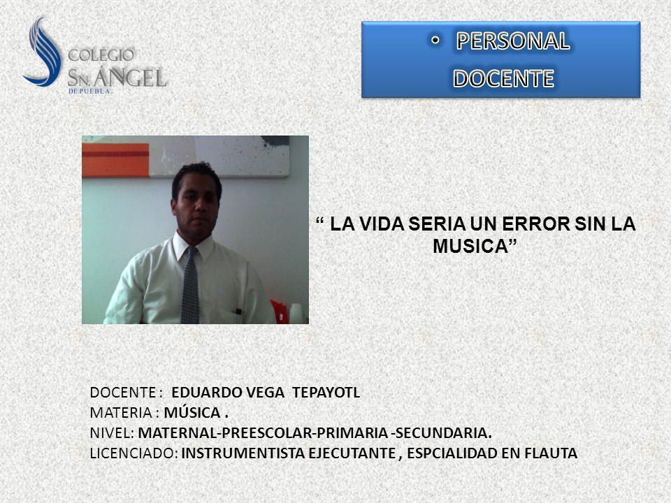 LA VIDA SERIA UN ERROR SIN LA MUSICA DOCENTE : EDUARDO VEGA TEPAYOTL MATERIA : MÚSICA. NIVEL: MATERNAL-PREESCOLAR-PRIMARIA -SECUNDARIA. LICENCIADO: IN