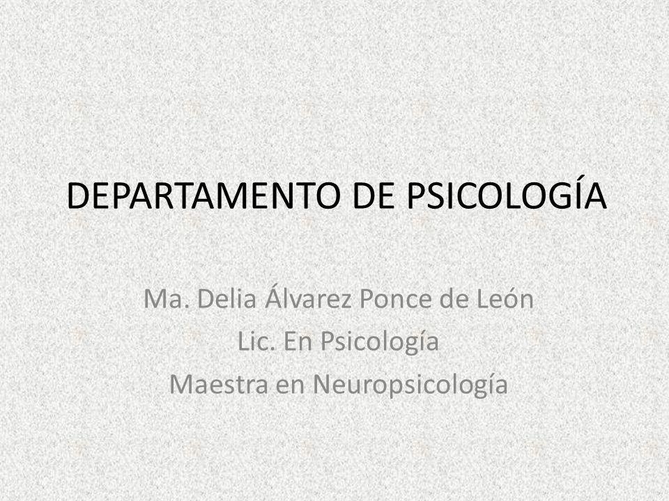 DEPARTAMENTO DE PSICOLOGÍA Ma. Delia Álvarez Ponce de León Lic. En Psicología Maestra en Neuropsicología