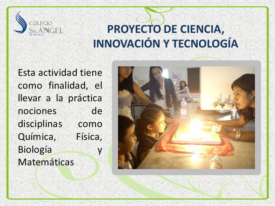 PROYECTO DE CIENCIA, INNOVACIÓN Y TECNOLOGÍA Esta actividad tiene como finalidad, el llevar a la práctica nociones de disciplinas como Química, Física