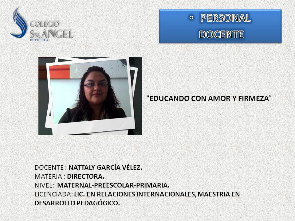 EDUCANDO CON AMOR Y FIRMEZA DOCENTE : NATTALY GARCÍA VÉLEZ. MATERIA : DIRECTORA. NIVEL: MATERNAL-PREESCOLAR-PRIMARIA. LICENCIADA: LIC. EN RELACIONES I