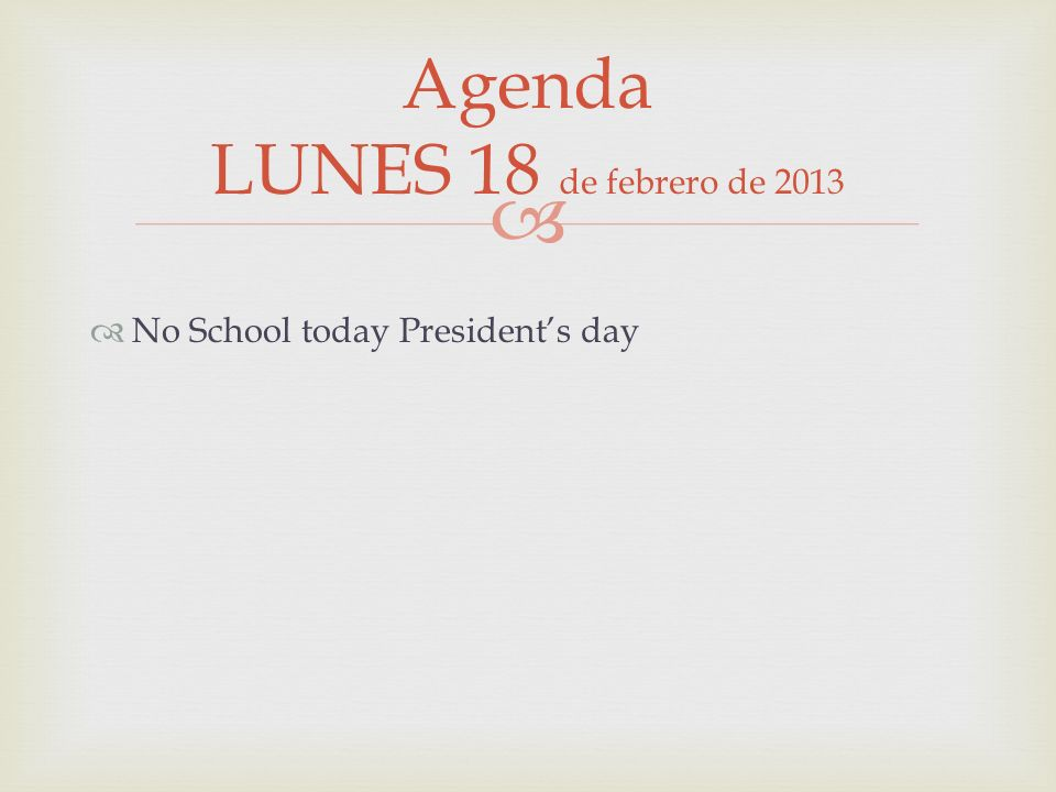 No School today Presidents day Agenda LUNES 18 de febrero de 2013