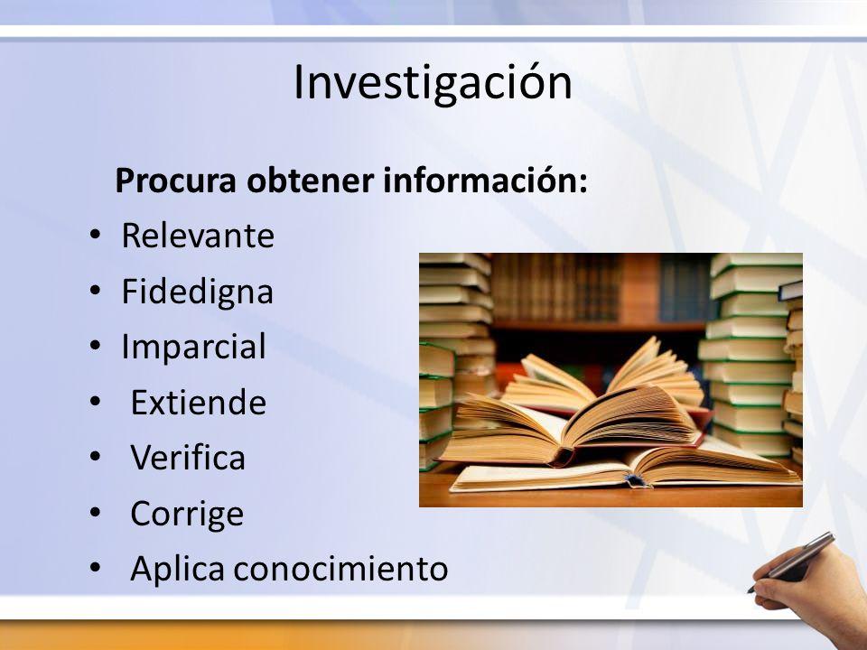 Investigación Procura obtener información: Relevante Fidedigna Imparcial Extiende Verifica Corrige Aplica conocimiento