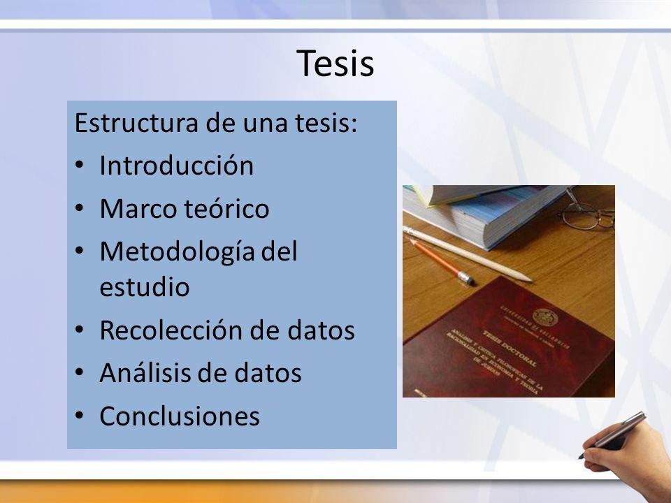 Tesis Estructura de una tesis: Introducción Marco teórico Metodología del estudio Recolección de datos Análisis de datos Conclusiones