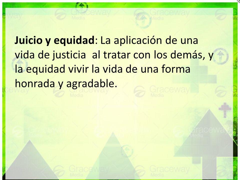 Juicio y equidad: La aplicación de una vida de justicia al tratar con los demás, y la equidad vivir la vida de una forma honrada y agradable.