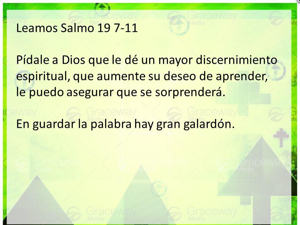 Leamos Salmo 19 7-11 Pídale a Dios que le dé un mayor discernimiento espiritual, que aumente su deseo de aprender, le puedo asegurar que se sorprender