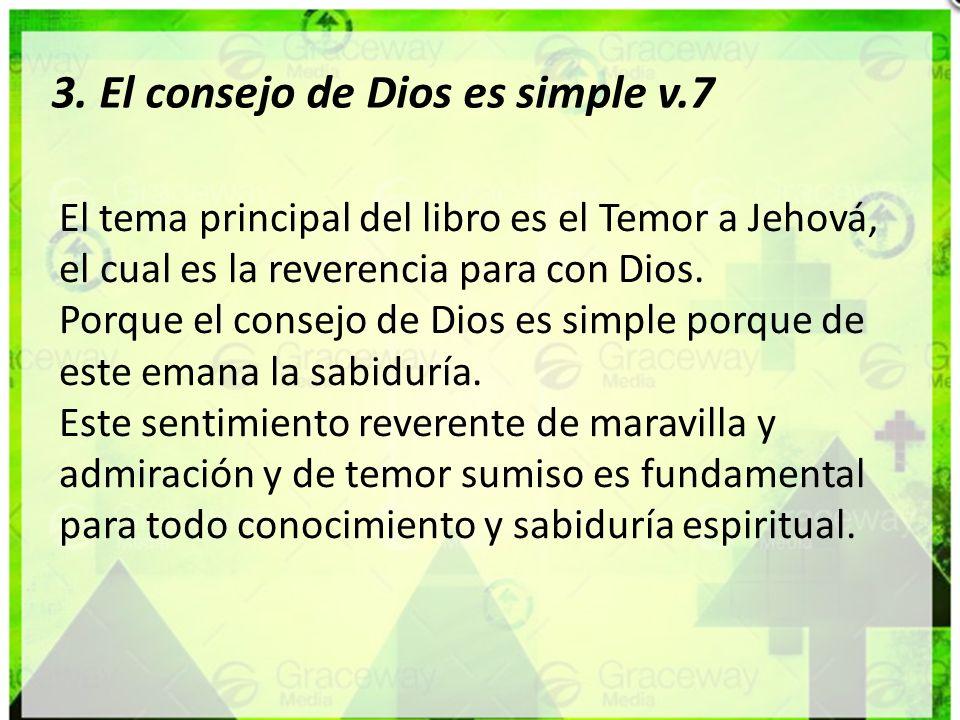 3. El consejo de Dios es simple v.7 El tema principal del libro es el Temor a Jehová, el cual es la reverencia para con Dios. Porque el consejo de Dio