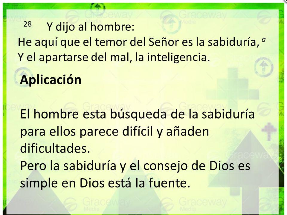 28 Y dijo al hombre: He aquí que el temor del Señor es la sabiduría, a Y el apartarse del mal, la inteligencia. Aplicación El hombre esta búsqueda de