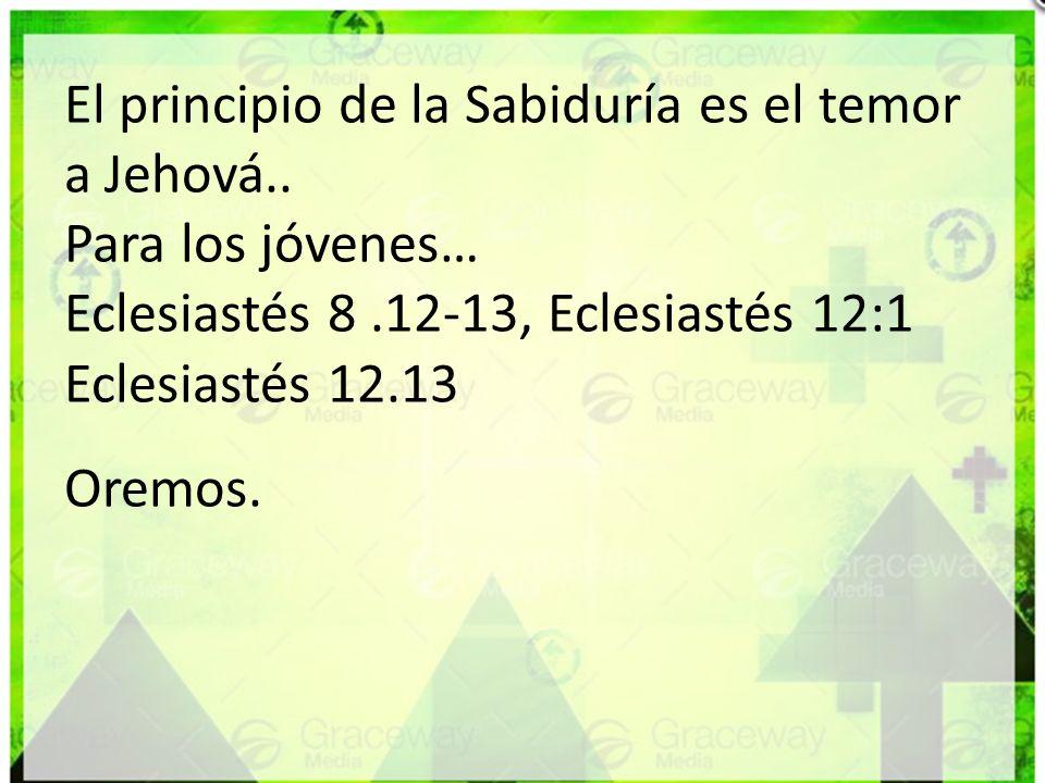 El principio de la Sabiduría es el temor a Jehová.. Para los jóvenes… Eclesiastés 8.12-13, Eclesiastés 12:1 Eclesiastés 12.13 Oremos.