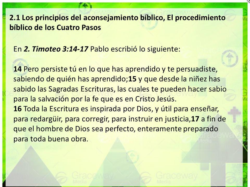 2.1 Los principios del aconsejamiento bíblico, El procedimiento bíblico de los Cuatro Pasos En 2. Timoteo 3:14-17 Pablo escribió lo siguiente: 14 Pero
