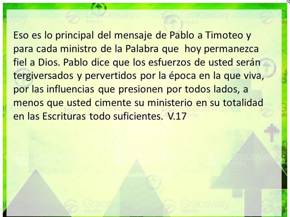 Eso es lo principal del mensaje de Pablo a Timoteo y para cada ministro de la Palabra que hoy permanezca fiel a Dios. Pablo dice que los esfuerzos de