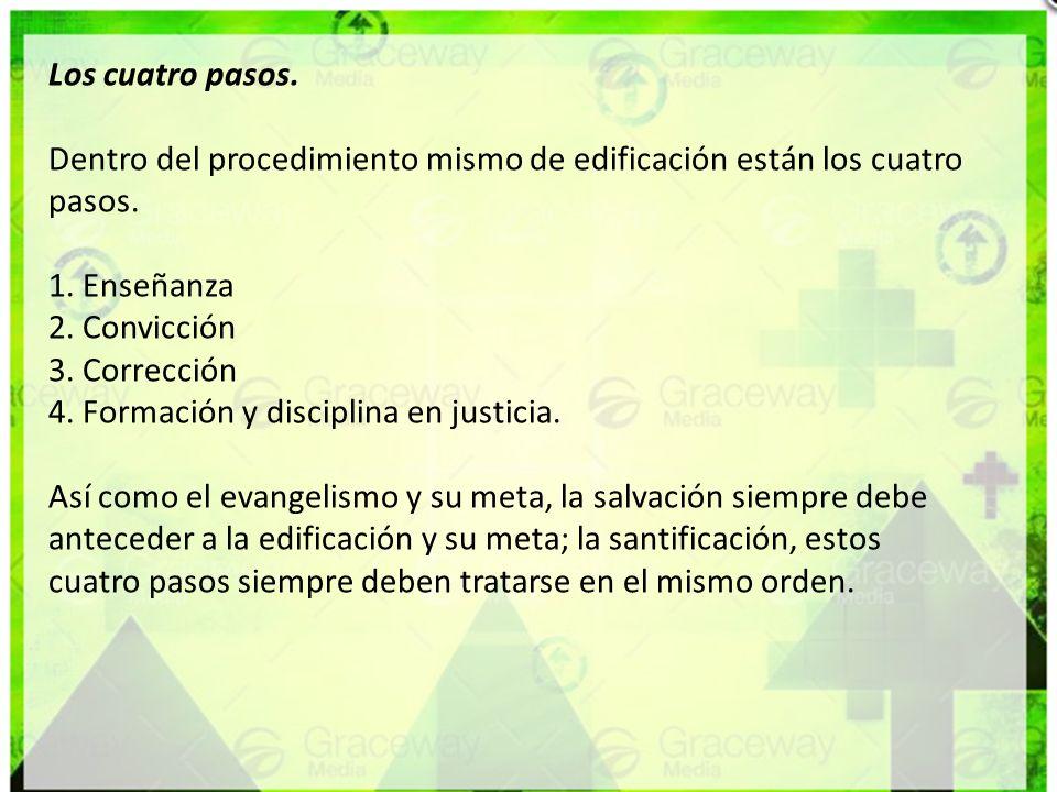Los cuatro pasos. Dentro del procedimiento mismo de edificación están los cuatro pasos. 1. Enseñanza 2. Convicción 3. Corrección 4. Formación y discip