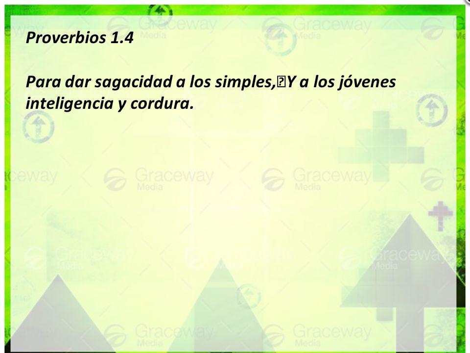 Proverbios 1.4 Para dar sagacidad a los simples, Y a los jóvenes inteligencia y cordura.