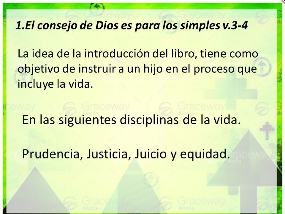 1.El consejo de Dios es para los simples v.3-4 La idea de la introducción del libro, tiene como objetivo de instruir a un hijo en el proceso que inclu