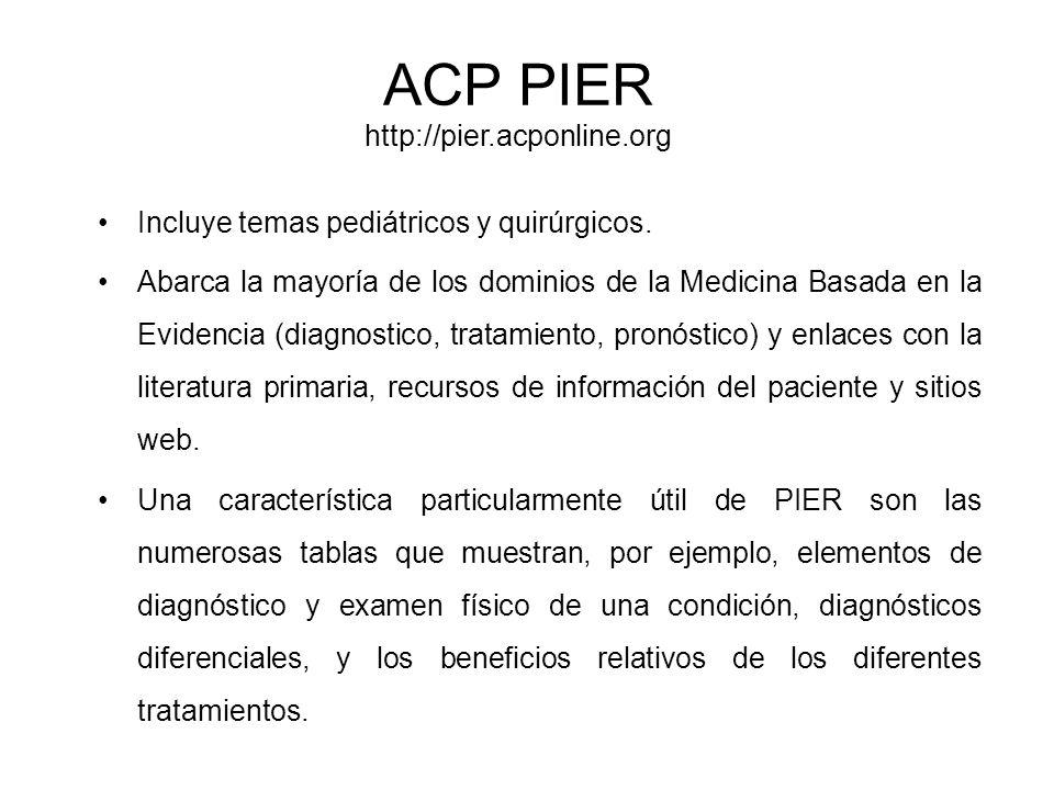 ACP PIER http://pier.acponline.org Incluye temas pediátricos y quirúrgicos. Abarca la mayoría de los dominios de la Medicina Basada en la Evidencia (d