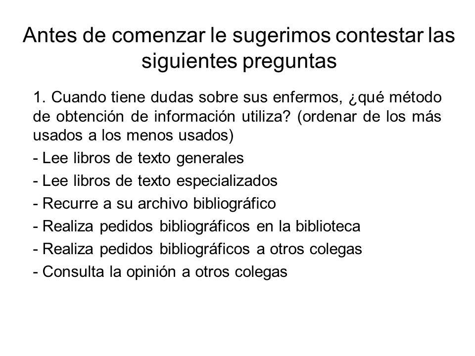 Antes de comenzar le sugerimos contestar las siguientes preguntas 1. Cuando tiene dudas sobre sus enfermos, ¿qué método de obtención de información ut