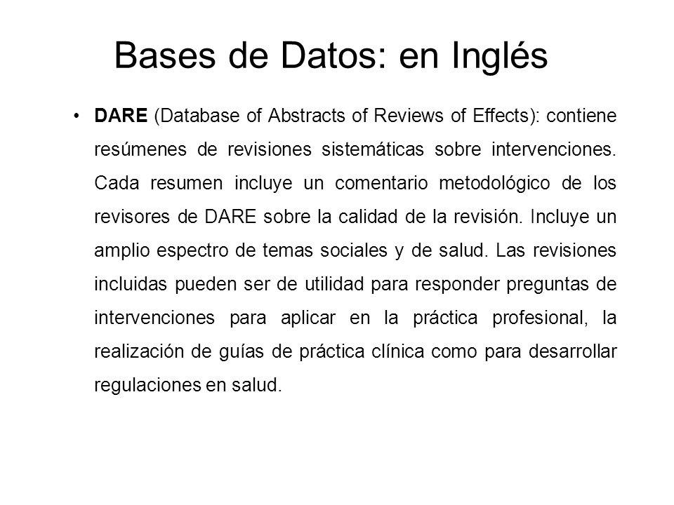 Bases de Datos: en Inglés DARE (Database of Abstracts of Reviews of Effects): contiene resúmenes de revisiones sistemáticas sobre intervenciones. Cada