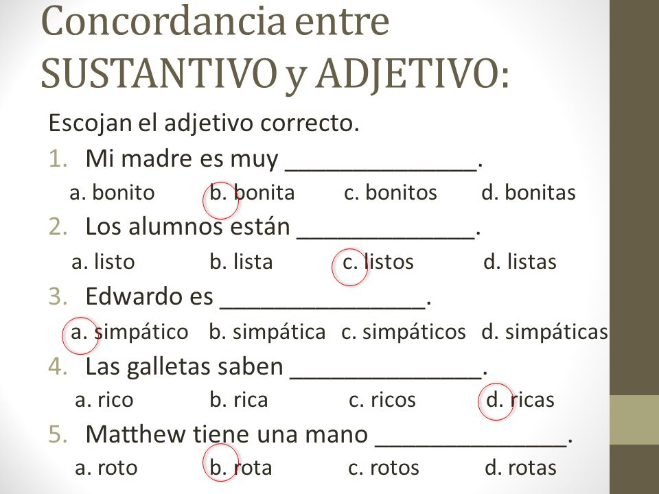 Concordancia entre SUSTANTIVO y ADJETIVO: Escojan el adjetivo correcto. 1.Mi madre es muy ______________. a. bonito b. bonita c. bonitos d. bonitas 2.