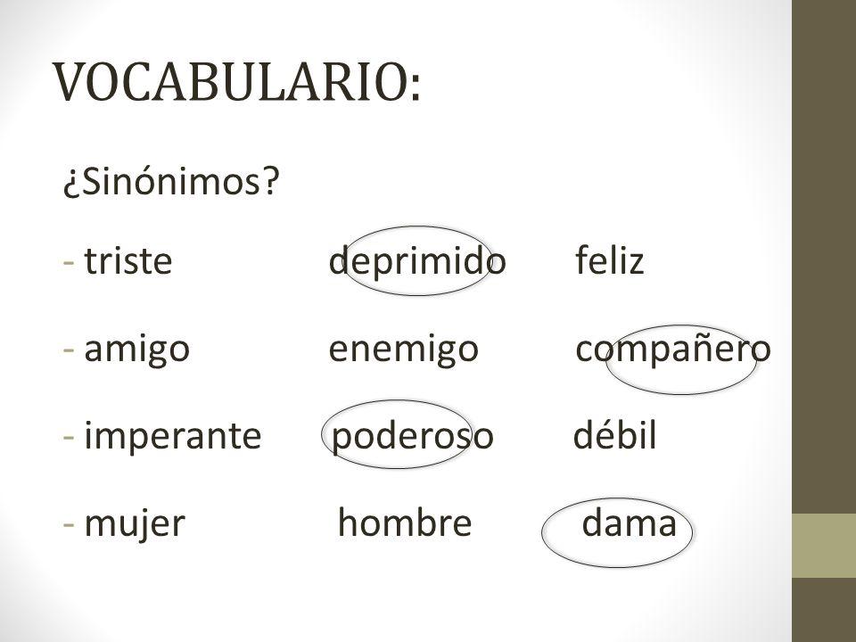 VOCABULARIO: ¿Sinónimos? -triste deprimido feliz -amigo enemigo compañero -imperante poderoso débil -mujer hombre dama