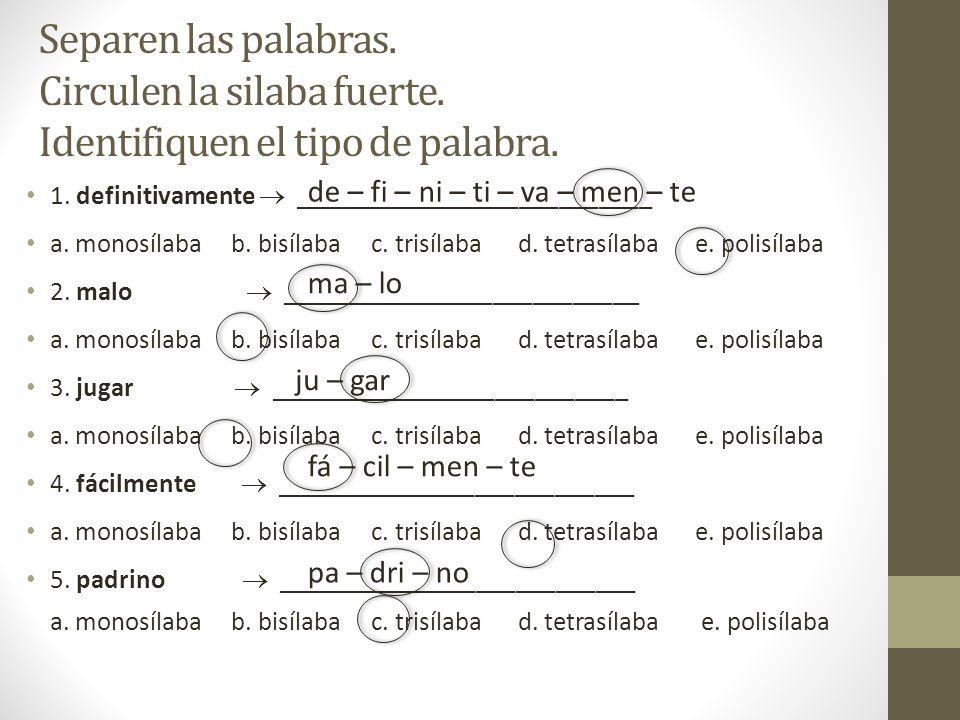 Separen las palabras. Circulen la silaba fuerte. Identifiquen el tipo de palabra. 1. definitivamente ___________________________ a. monosílaba b. bisí