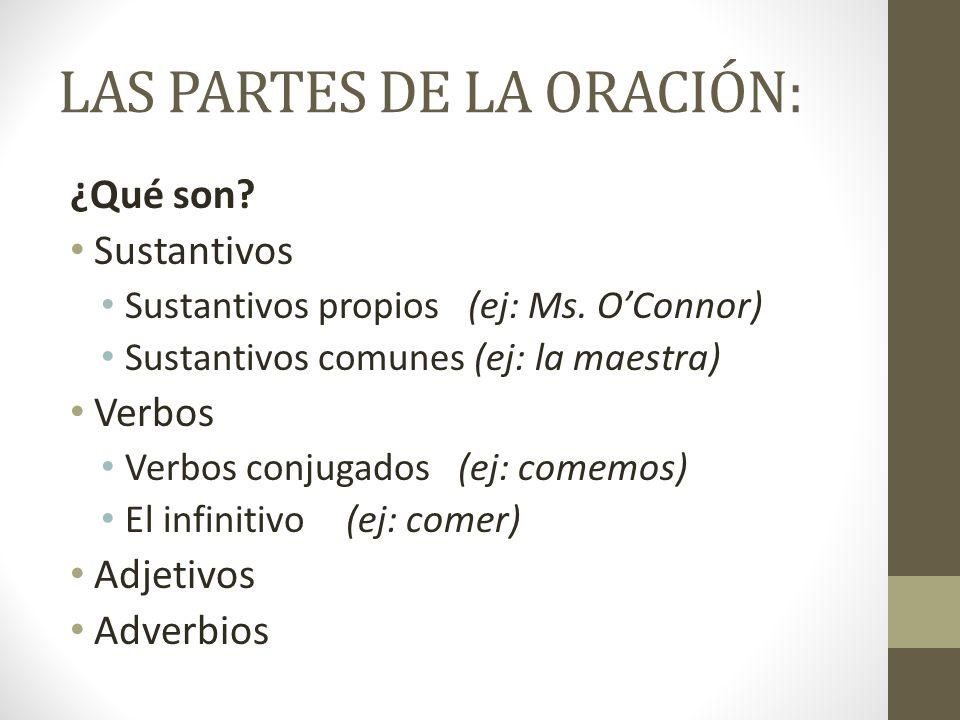 LAS PARTES DE LA ORACIÓN: ¿Qué son? Sustantivos Sustantivos propios (ej: Ms. OConnor) Sustantivos comunes (ej: la maestra) Verbos Verbos conjugados (e