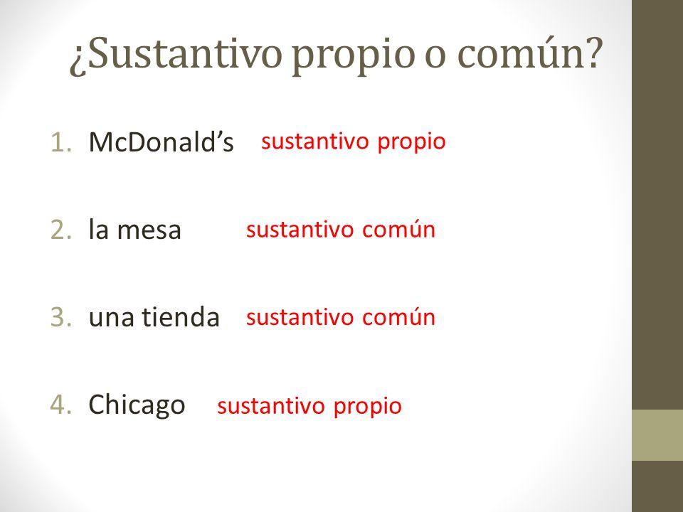 ¿Sustantivo propio o común? 1.McDonalds 2.la mesa 3.una tienda 4.Chicago sustantivo propio sustantivo común sustantivo propio