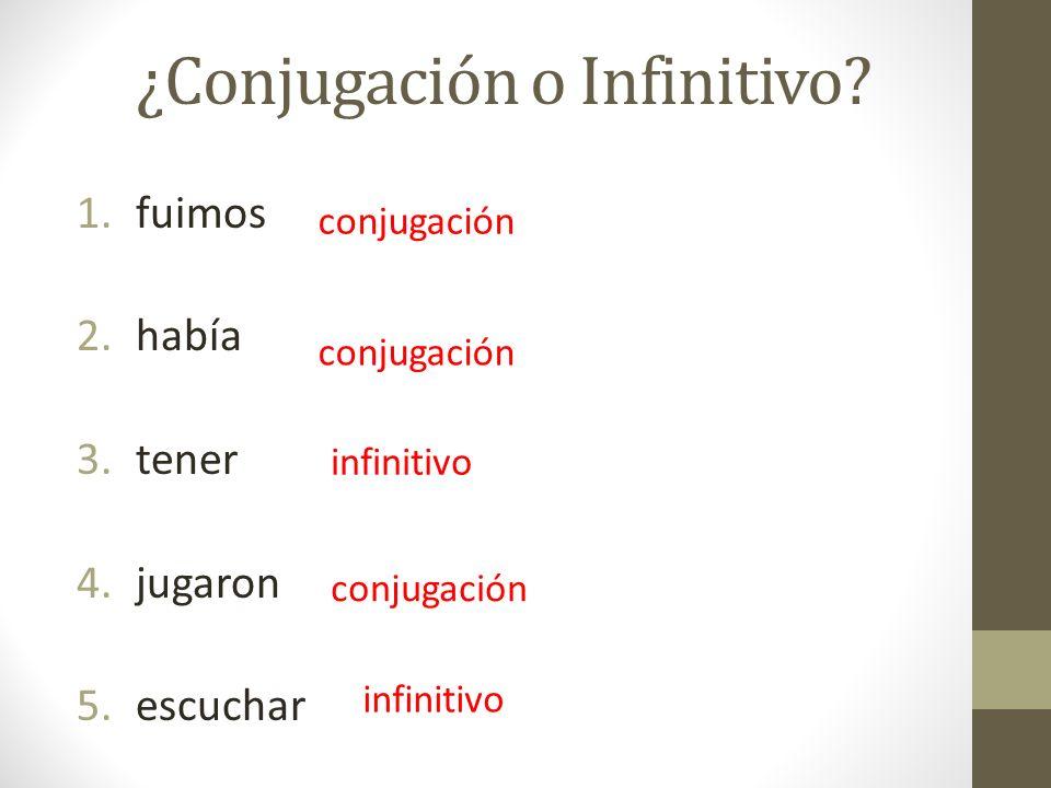 ¿Conjugación o Infinitivo? 1.fuimos 2.había 3.tener 4.jugaron 5.escuchar conjugación infinitivo conjugación infinitivo