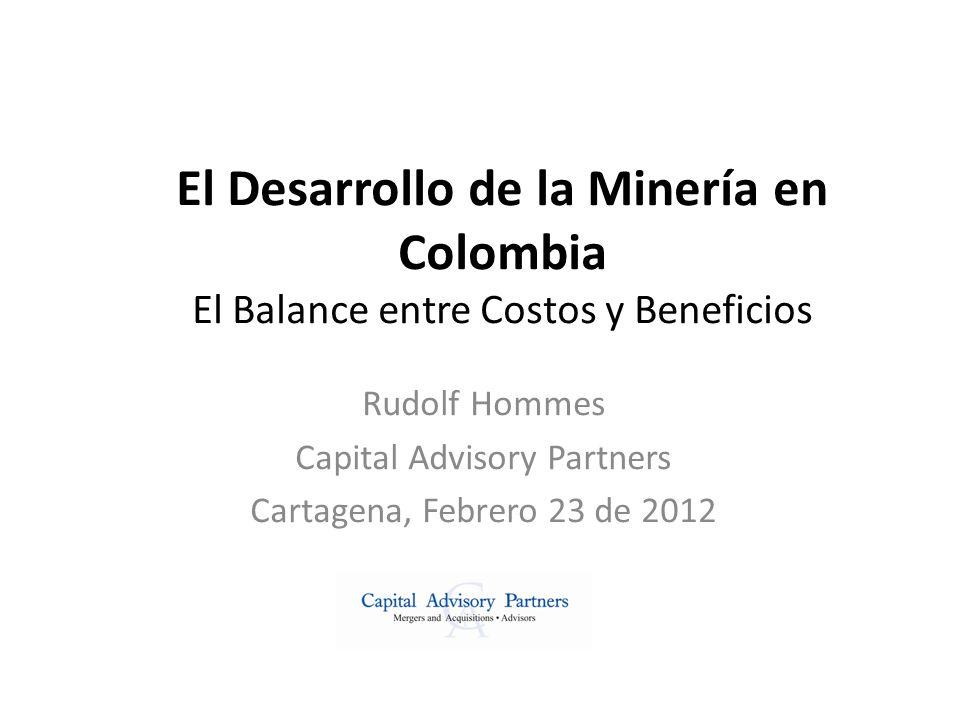 El Desarrollo de la Minería en Colombia El Balance entre Costos y Beneficios Rudolf Hommes Capital Advisory Partners Cartagena, Febrero 23 de 2012