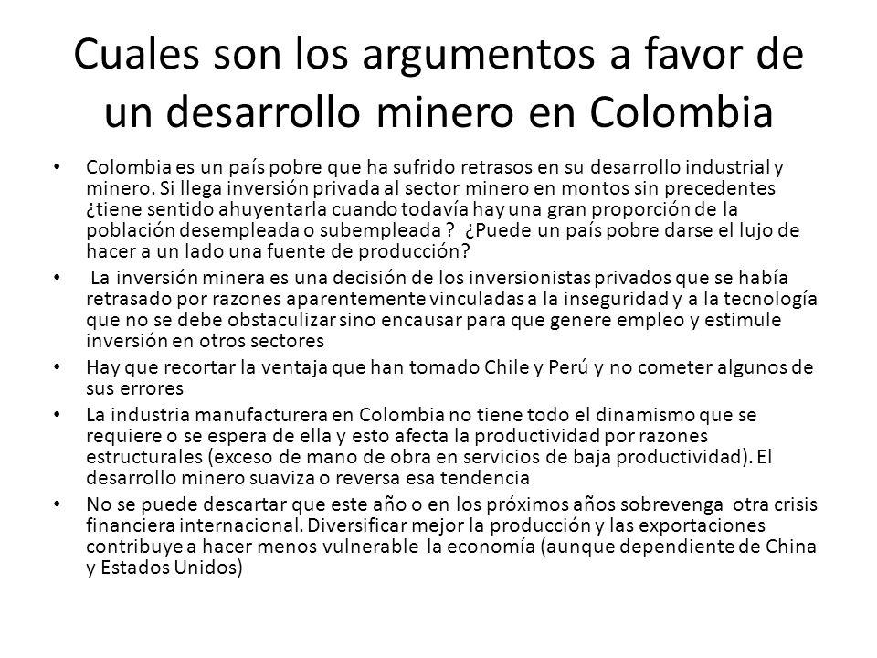 Cuales son los argumentos a favor de un desarrollo minero en Colombia Colombia es un país pobre que ha sufrido retrasos en su desarrollo industrial y minero.