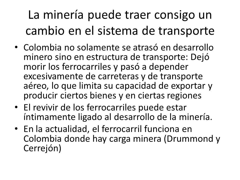 La minería puede traer consigo un cambio en el sistema de transporte Colombia no solamente se atrasó en desarrollo minero sino en estructura de transporte: Dejó morir los ferrocarriles y pasó a depender excesivamente de carreteras y de transporte aéreo, lo que limita su capacidad de exportar y producir ciertos bienes y en ciertas regiones El revivir de los ferrocarriles puede estar íntimamente ligado al desarrollo de la minería.