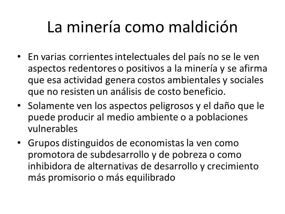 La minería como maldición En varias corrientes intelectuales del país no se le ven aspectos redentores o positivos a la minería y se afirma que esa actividad genera costos ambientales y sociales que no resisten un análisis de costo beneficio.