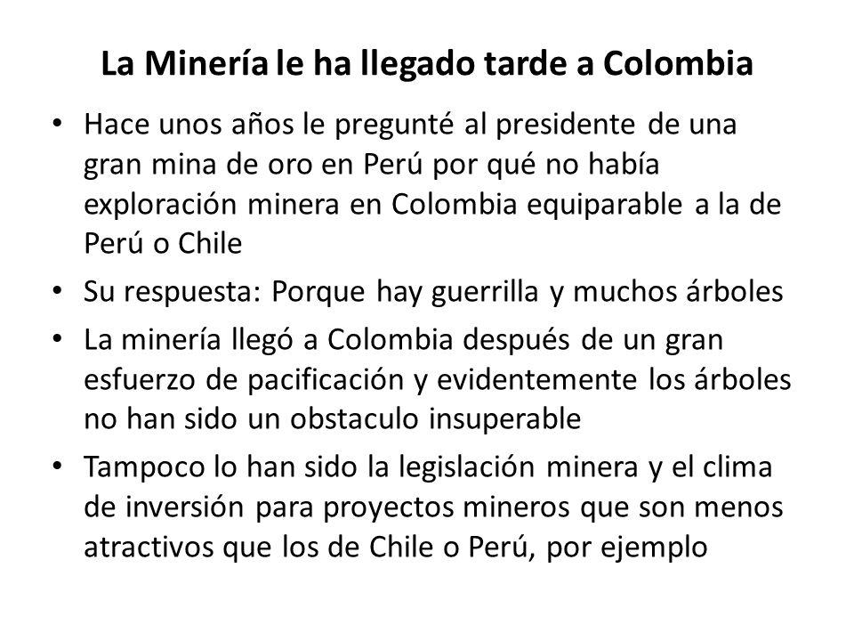 La Minería le ha llegado tarde a Colombia Hace unos años le pregunté al presidente de una gran mina de oro en Perú por qué no había exploración minera