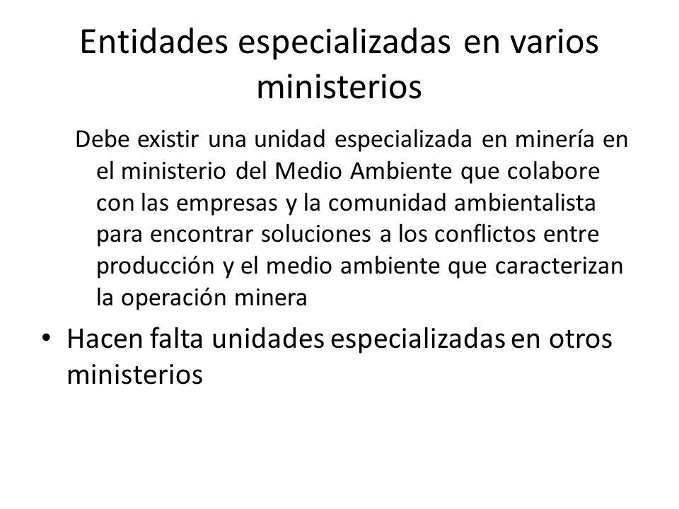 Entidades especializadas en varios ministerios Debe existir una unidad especializada en minería en el ministerio del Medio Ambiente que colabore con l