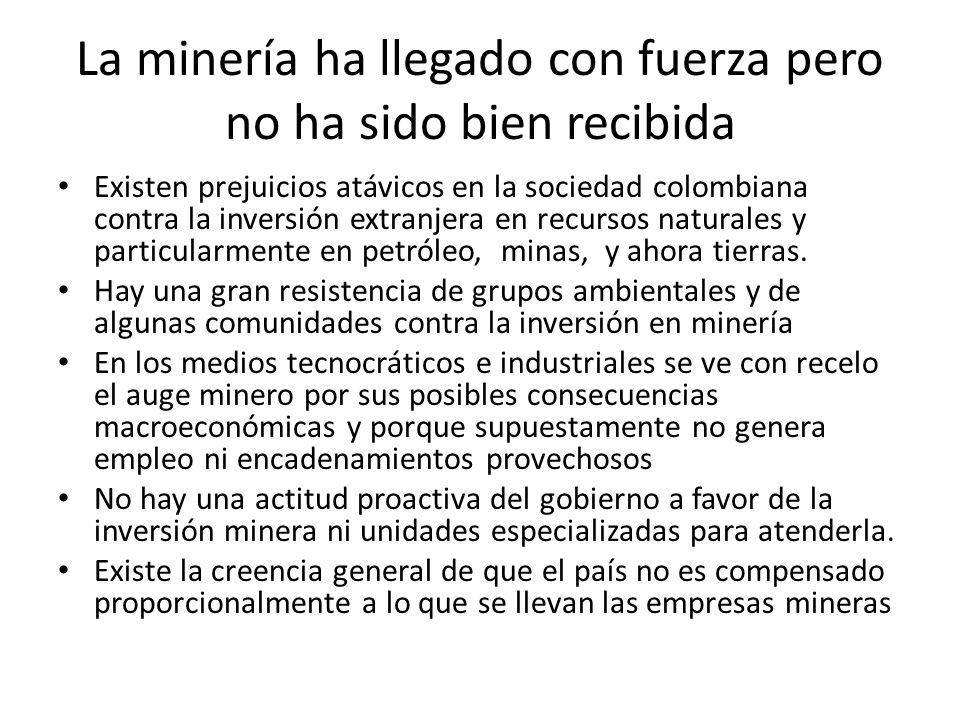 La minería ha llegado con fuerza pero no ha sido bien recibida Existen prejuicios atávicos en la sociedad colombiana contra la inversión extranjera en recursos naturales y particularmente en petróleo, minas, y ahora tierras.